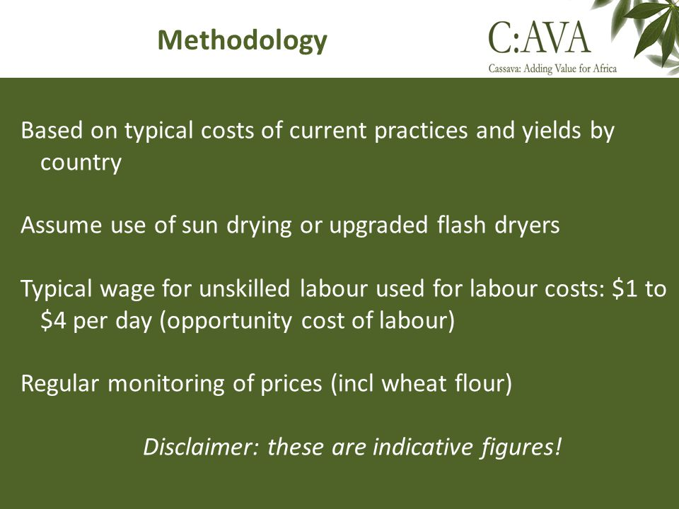 Methodology Based on typical costs of current practices and yields by country Assume use of sun drying or upgraded flash dryers Typical wage for unski
