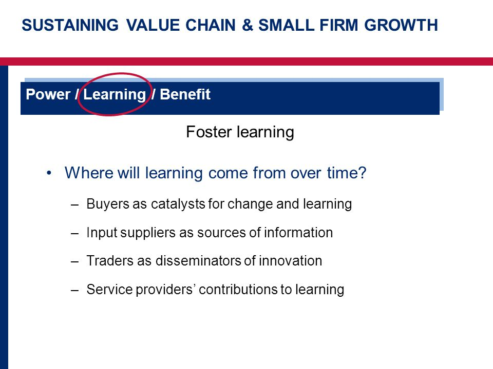 SUSTAINING VALUE CHAIN & SMALL FIRM GROWTH Power / Learning / Benefit Foster learning Where will learning come from over time.