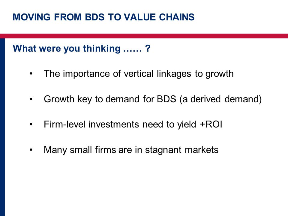 MOVING FROM BDS TO VALUE CHAINS What were you thinking …… .