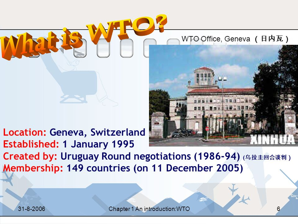 31-8-2006Chapter 1 An introduction:WTO6 Location: Geneva, Switzerland Established: 1 January 1995 Created by: Uruguay Round negotiations (1986-94) ( 乌拉圭回合谈判) Membership: 149 countries (on 11 December 2005) WTO Office, Geneva (日内瓦)