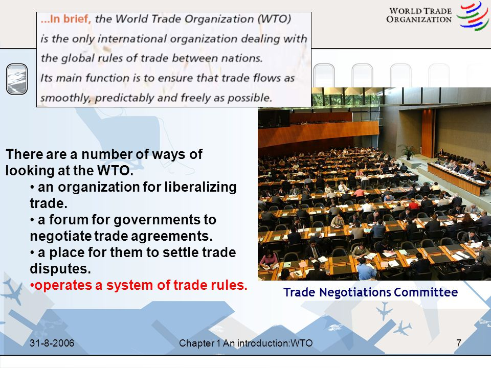 31-8-2006Chapter 1 An introduction:WTO27 Decision-making by consensus ( 协商一致 ) – the body concerned shall be deemed to have decided by consensus if no Member, present at the meeting when the decision is taken, formally objects to the proposed decision – 协商一致是指在作出决定的会议上, 如果出席会议的成 员没有一个对作出的决议提出反对意见, 决议机构被认 为以协商一致的方式对提交审议的事项作出了决定 Voting –Where a decision cannot be arrived at by consensus, the matter at issue shall be decided by voting IV-4 Decision-making Art IX of Agreement Establishing the WTO