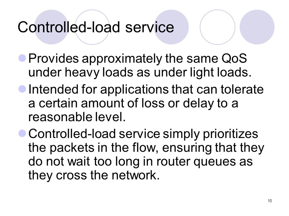 10 Controlled-load service Provides approximately the same QoS under heavy loads as under light loads.