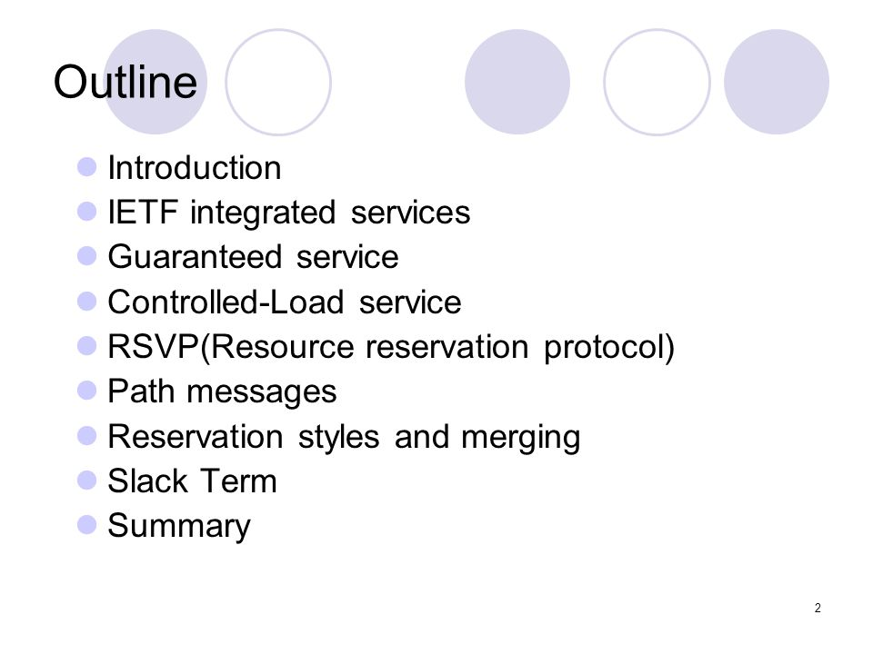 2 Outline Introduction IETF integrated services Guaranteed service Controlled-Load service RSVP(Resource reservation protocol) Path messages Reservation styles and merging Slack Term Summary