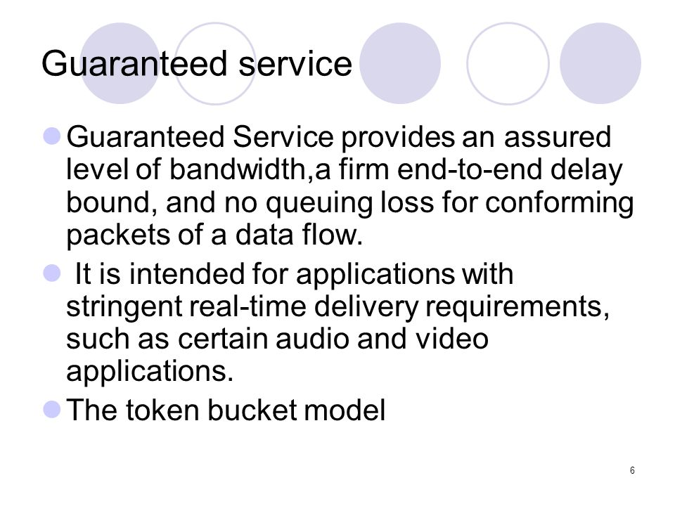 6 Guaranteed service Guaranteed Service provides an assured level of bandwidth,a firm end-to-end delay bound, and no queuing loss for conforming packets of a data flow.