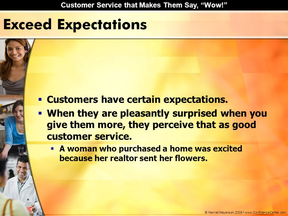 "Customer Service that Makes Them Say, ""Wow!"" © Harriet Meyerson, 2008 www.ConfidenceCenter.com Exceed Expectations  Customers have certain expectatio"