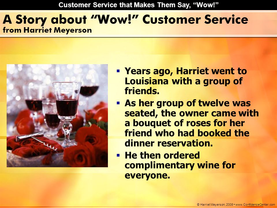"Customer Service that Makes Them Say, ""Wow!"" © Harriet Meyerson, 2008 www.ConfidenceCenter.com A Story about ""Wow!"" Customer Service from Harriet Meye"