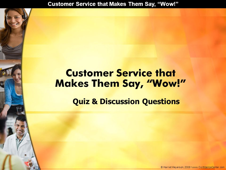 "Customer Service that Makes Them Say, ""Wow!"" © Harriet Meyerson, 2008 www.ConfidenceCenter.com Customer Service that Makes Them Say, ""Wow!"" Quiz & Dis"