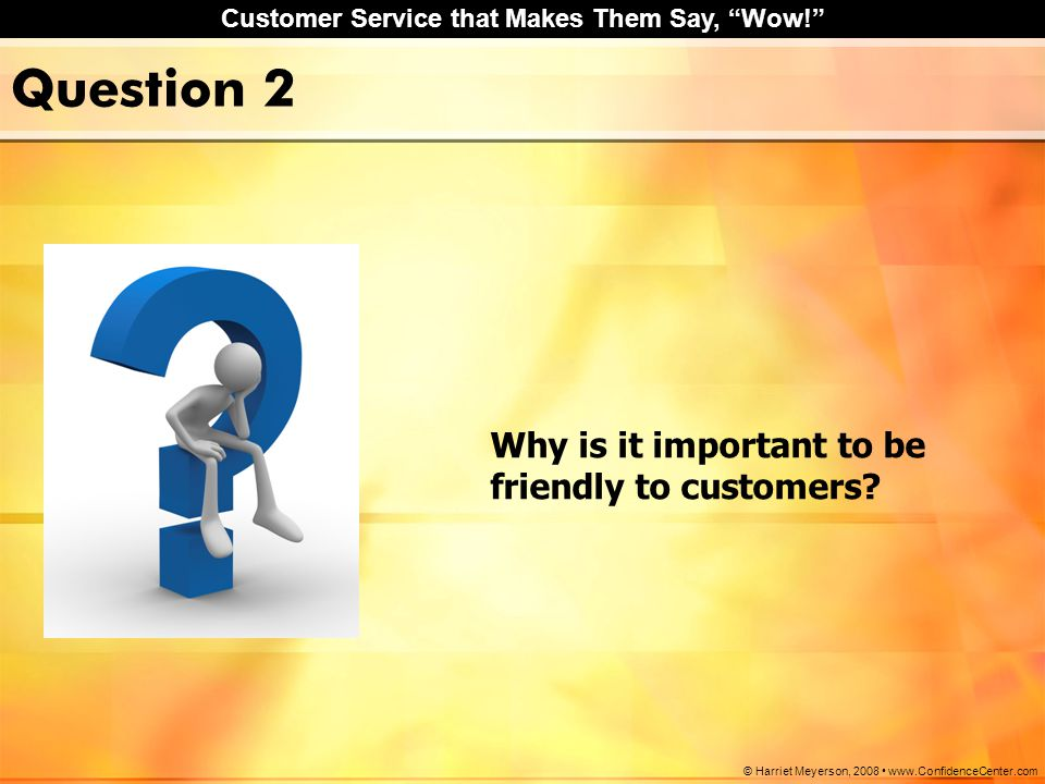 "Customer Service that Makes Them Say, ""Wow!"" © Harriet Meyerson, 2008 www.ConfidenceCenter.com Question 2 Why is it important to be friendly to custom"
