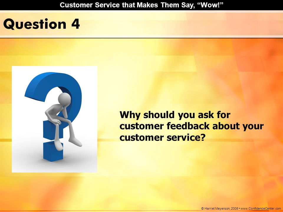 "Customer Service that Makes Them Say, ""Wow!"" © Harriet Meyerson, 2008 www.ConfidenceCenter.com Question 4 Why should you ask for customer feedback abo"
