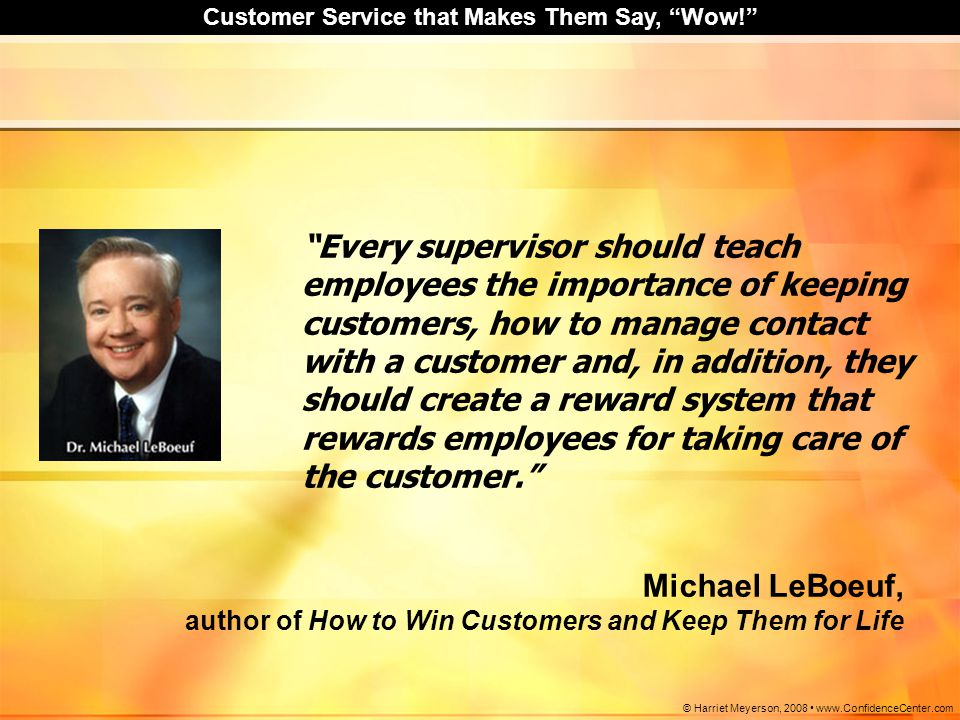 "Customer Service that Makes Them Say, ""Wow!"" © Harriet Meyerson, 2008 www.ConfidenceCenter.com ""Every supervisor should teach employees the importance"
