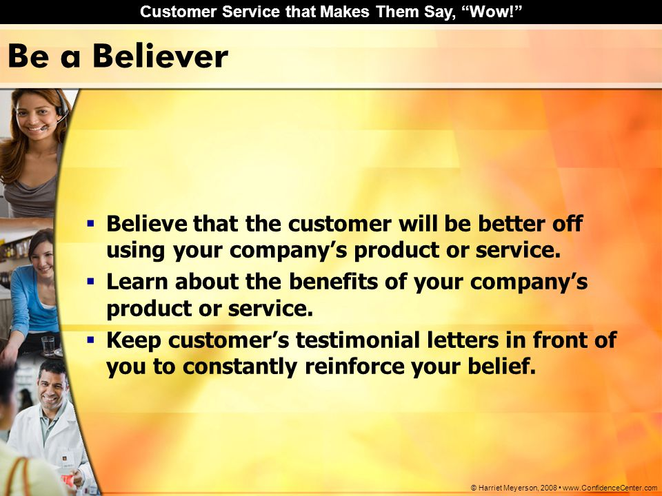 "Customer Service that Makes Them Say, ""Wow!"" © Harriet Meyerson, 2008 www.ConfidenceCenter.com Be a Believer  Believe that the customer will be bette"
