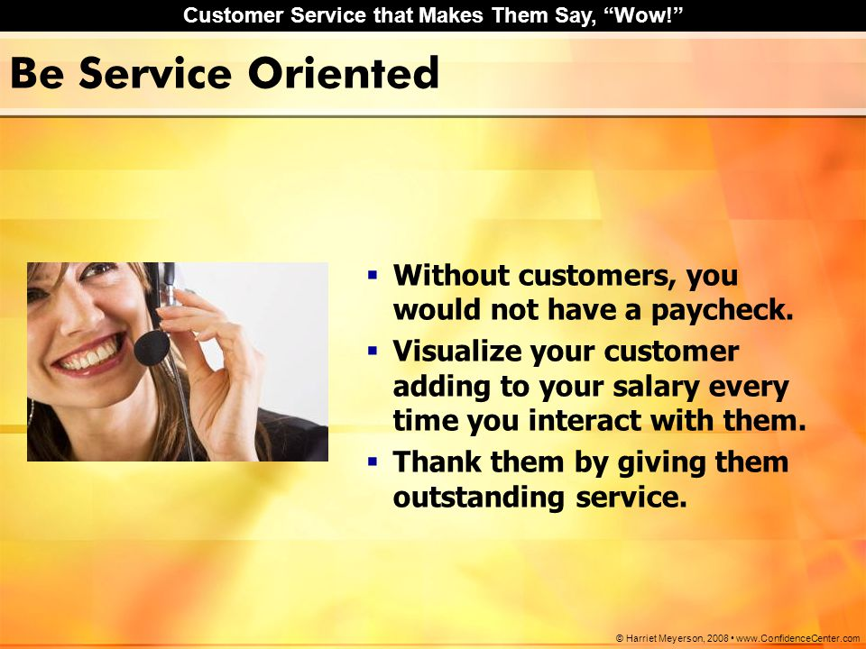 "Customer Service that Makes Them Say, ""Wow!"" © Harriet Meyerson, 2008 www.ConfidenceCenter.com Be Service Oriented  Without customers, you would not"