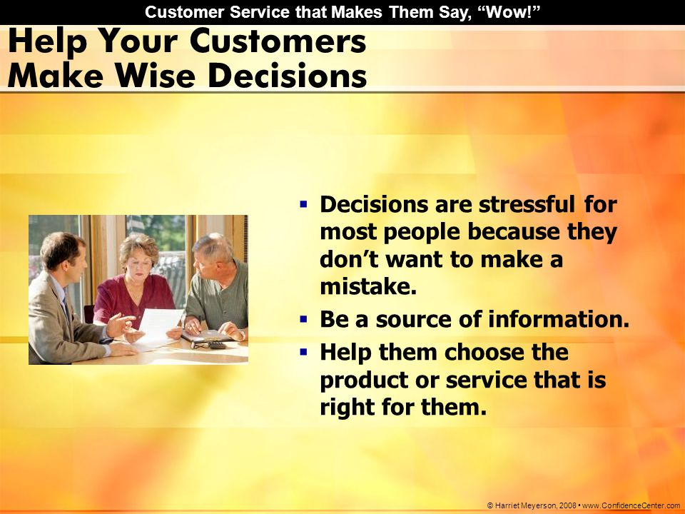 "Customer Service that Makes Them Say, ""Wow!"" © Harriet Meyerson, 2008 www.ConfidenceCenter.com Help Your Customers Make Wise Decisions  Decisions are"