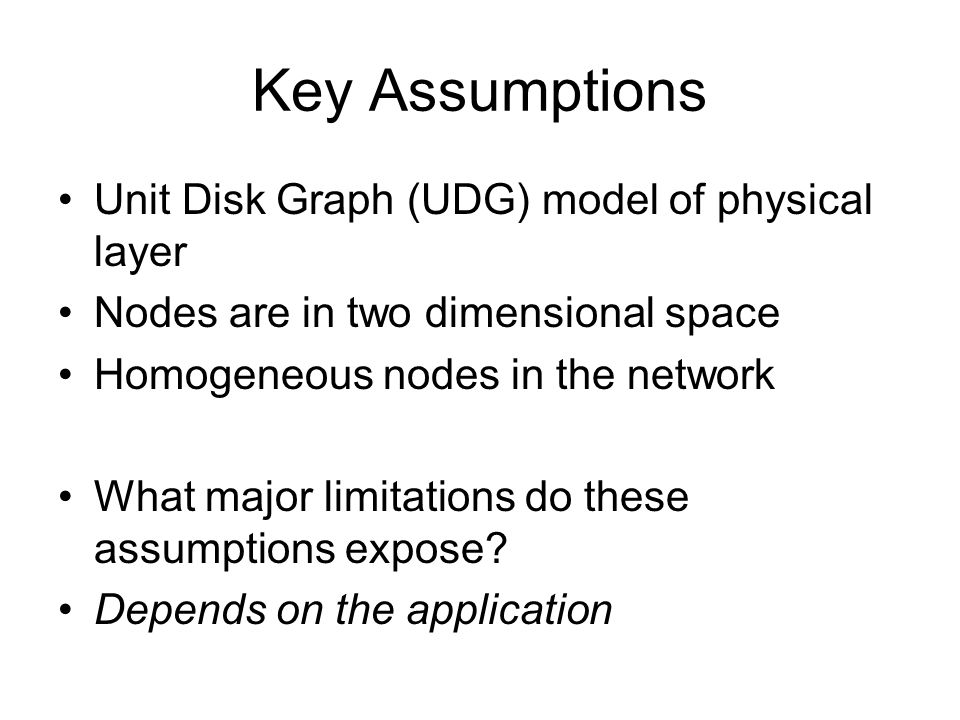 Key Assumptions Unit Disk Graph (UDG) model of physical layer Nodes are in two dimensional space Homogeneous nodes in the network What major limitations do these assumptions expose.