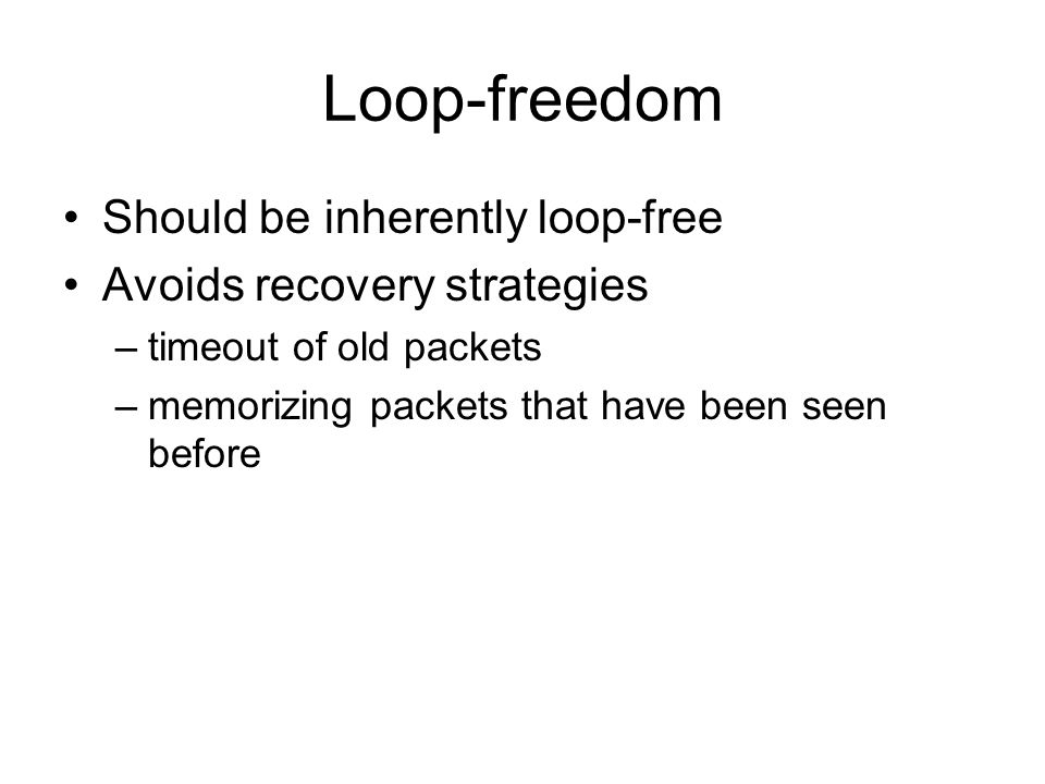 Loop-freedom Should be inherently loop-free Avoids recovery strategies –timeout of old packets –memorizing packets that have been seen before