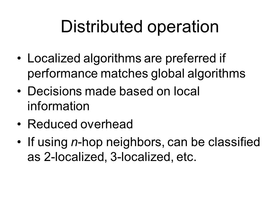 Distributed operation Localized algorithms are preferred if performance matches global algorithms Decisions made based on local information Reduced overhead If using n-hop neighbors, can be classified as 2-localized, 3-localized, etc.