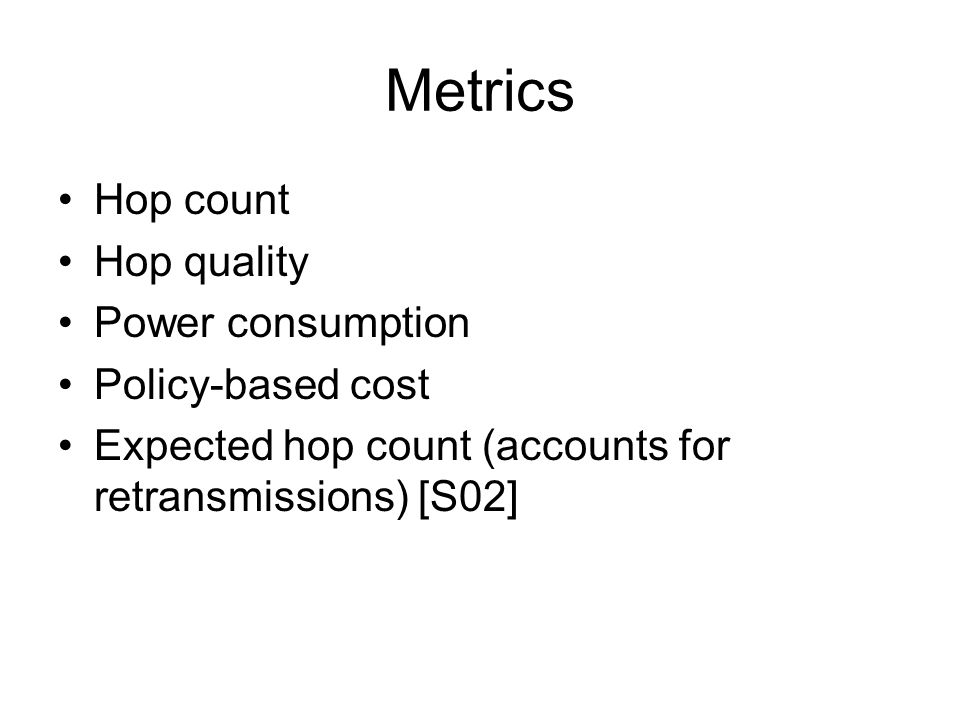 Metrics Hop count Hop quality Power consumption Policy-based cost Expected hop count (accounts for retransmissions) [S02]