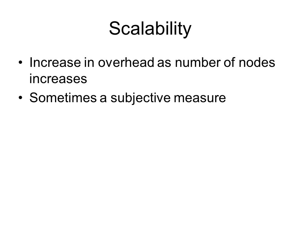 Scalability Increase in overhead as number of nodes increases Sometimes a subjective measure