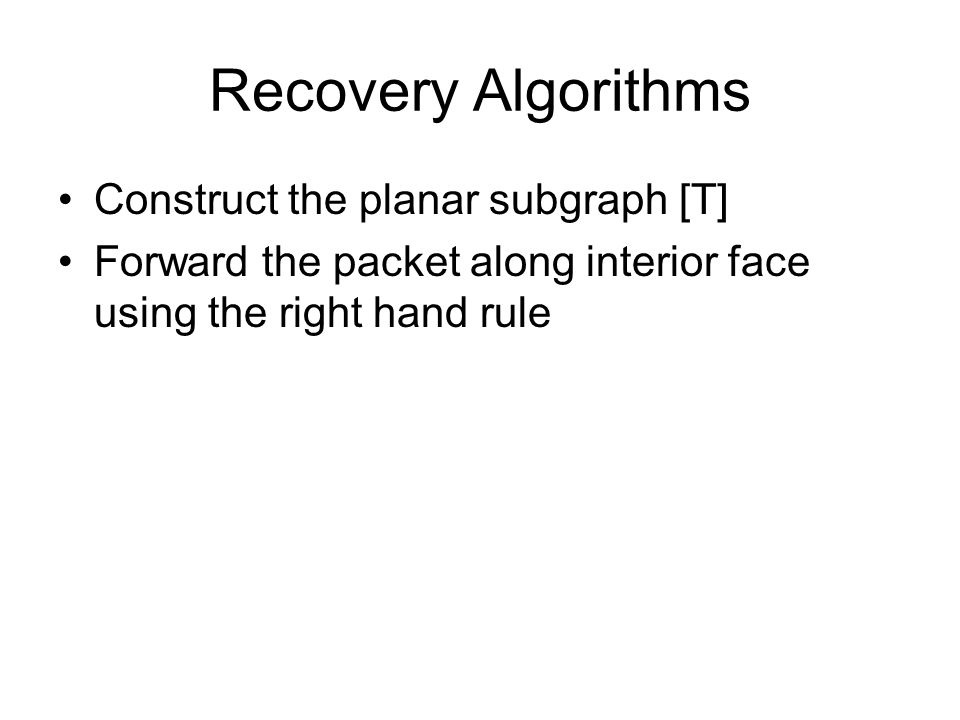 Recovery Algorithms Construct the planar subgraph [T] Forward the packet along interior face using the right hand rule