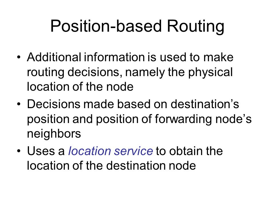 Position-based Routing Additional information is used to make routing decisions, namely the physical location of the node Decisions made based on destination's position and position of forwarding node's neighbors Uses a location service to obtain the location of the destination node
