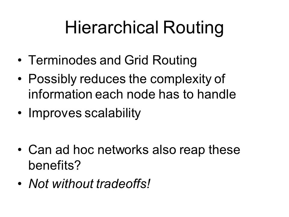 Hierarchical Routing Terminodes and Grid Routing Possibly reduces the complexity of information each node has to handle Improves scalability Can ad hoc networks also reap these benefits.