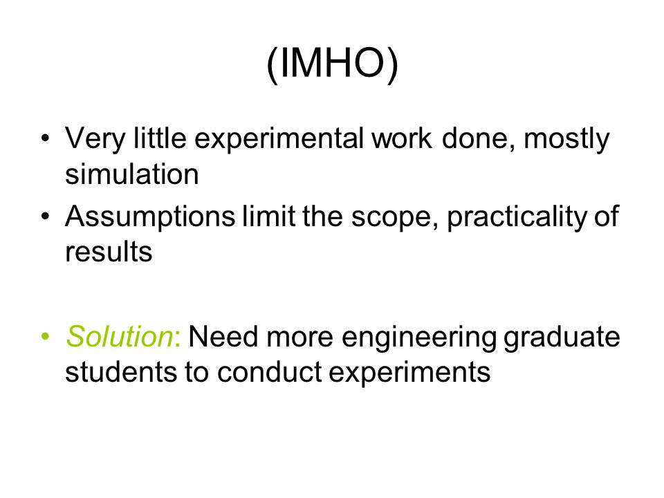 (IMHO) Very little experimental work done, mostly simulation Assumptions limit the scope, practicality of results Solution: Need more engineering graduate students to conduct experiments