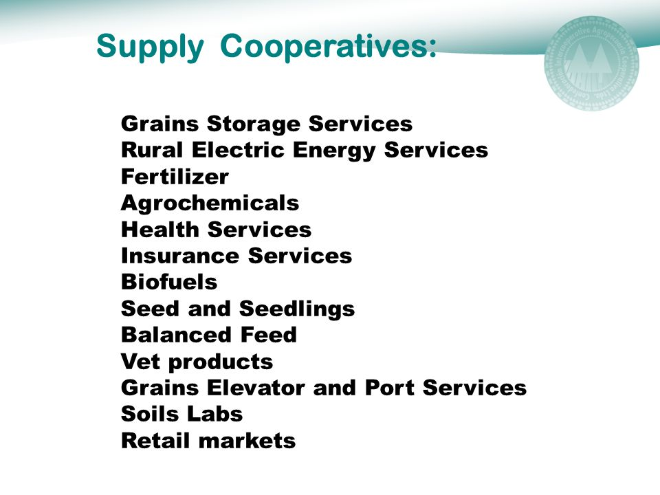 Supply Cooperatives: Grains Storage Services Rural Electric Energy Services Fertilizer Agrochemicals Health Services Insurance Services Biofuels Seed and Seedlings Balanced Feed Vet products Grains Elevator and Port Services Soils Labs Retail markets