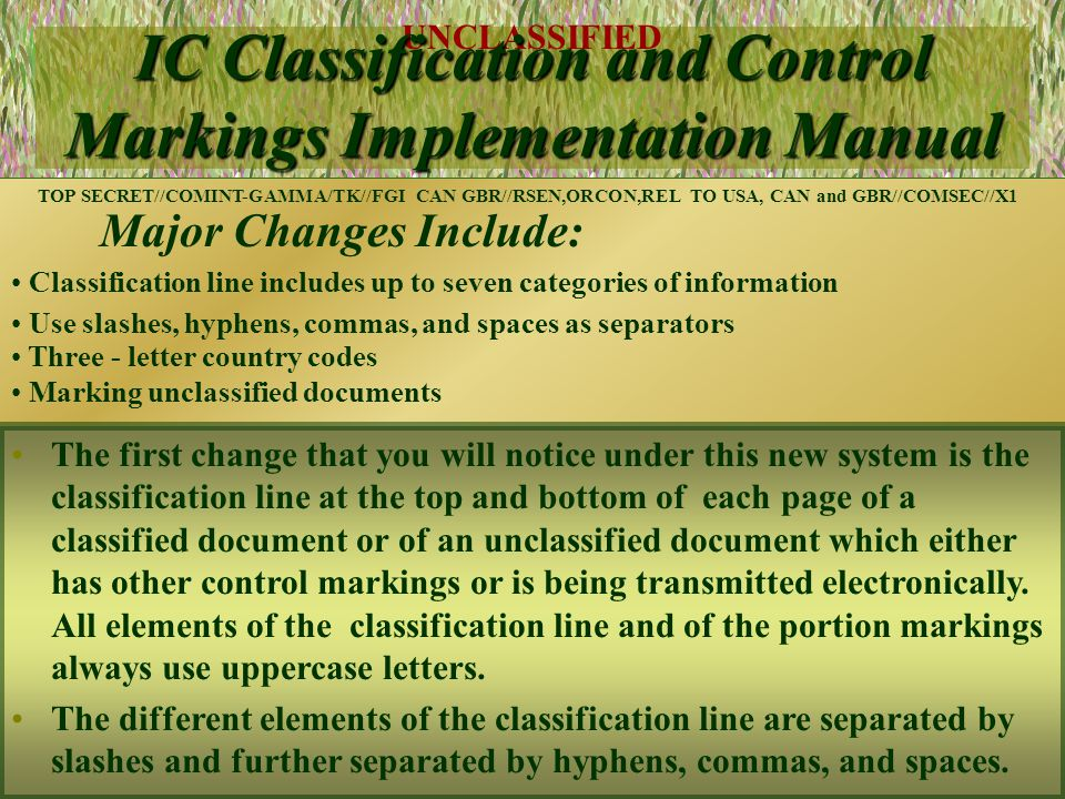 UNCLASSIFIED 11 IC Classification and Control Markings Implementation Manual Major Changes Include: Classification line includes up to seven categories of information Use slashes, hyphens, commas, and spaces as separators Three - letter country codes Marking unclassified documents TOP SECRET//COMINT-GAMMA/TK//FGI CAN GBR//RSEN,ORCON,REL TO USA, CAN and GBR//COMSEC//X1 This system uses three letter designations for country codes.