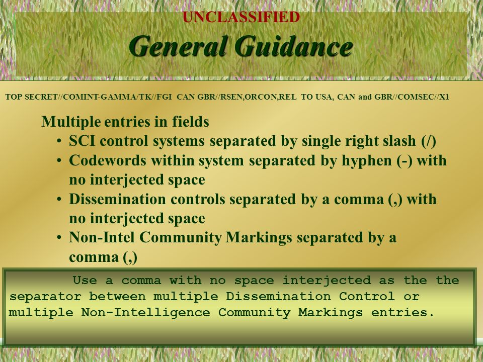 UNCLASSIFIED 17 General Guidance Multiple entries in fields SCI control systems separated by single right slash (/) Codewords within system separated by hyphen (-) with no interjected space Dissemination controls separated by a comma (,) with no interjected space Non-Intel Community Markings separated by a comma (,) TOP SECRET//COMINT-GAMMA/TK//FGI CAN GBR//RSEN,ORCON,REL TO USA, CAN and GBR//COMSEC//X1 Multiple entries may be used in the SCI Control System, Dissemination Control, and Non-Intelligence Community Marking categories if the entries are applicable to the document.