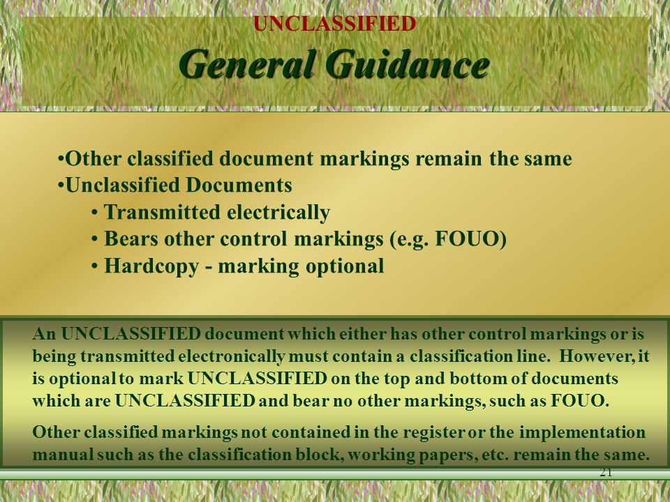 UNCLASSIFIED 20 General Guidance Portion Markings Mark every portion at beginning of portion Use same separators as in classification line Assume unma