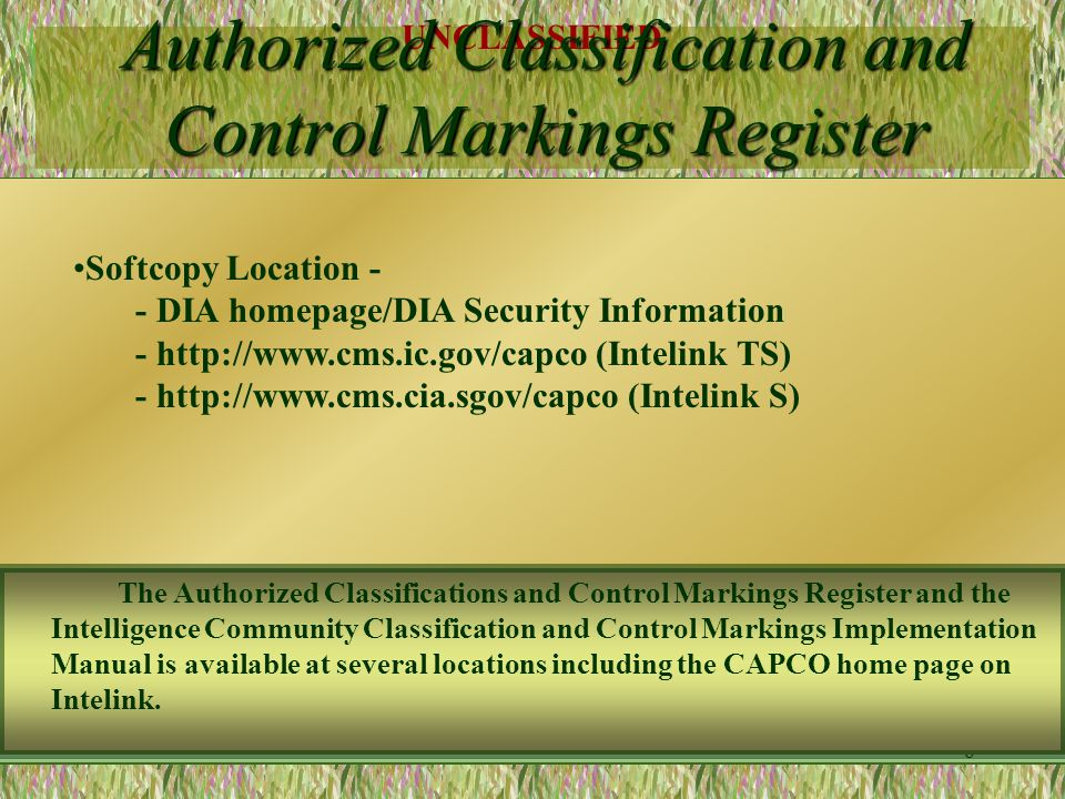 UNCLASSIFIED 5 Authorized Classification and Control Markings Register Compiles authorized marking and abbreviations - Omits agency-unique markings - Omits sensitive markings The Control Markings Register was approved by senior managers of each Intelligence Community agency.