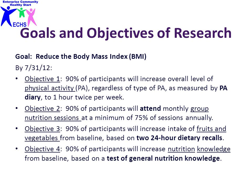 Goals and Objectives of Research Goal: Reduce the Body Mass Index (BMI) By 7/31/12: Objective 1: 90% of participants will increase overall level of ph