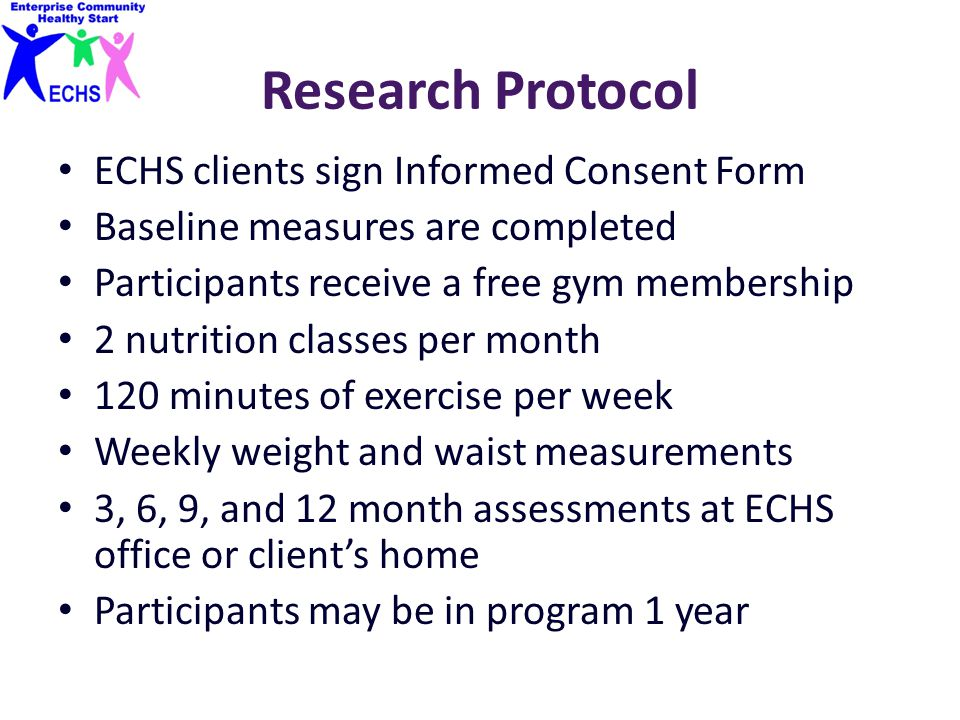 Research Protocol ECHS clients sign Informed Consent Form Baseline measures are completed Participants receive a free gym membership 2 nutrition classes per month 120 minutes of exercise per week Weekly weight and waist measurements 3, 6, 9, and 12 month assessments at ECHS office or client's home Participants may be in program 1 year