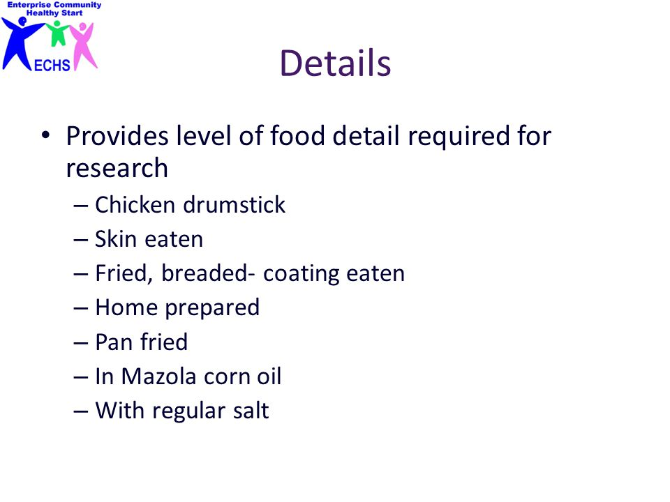 Details Provides level of food detail required for research – Chicken drumstick – Skin eaten – Fried, breaded- coating eaten – Home prepared – Pan fri