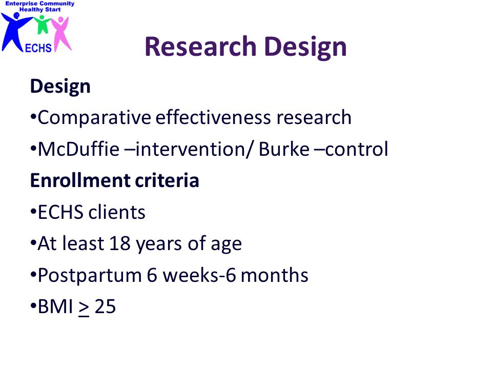 Research Design Design Comparative effectiveness research McDuffie –intervention/ Burke –control Enrollment criteria ECHS clients At least 18 years of age Postpartum 6 weeks-6 months BMI > 25