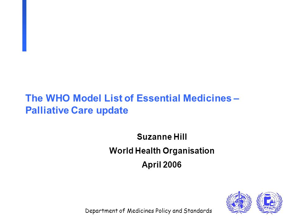 Department of Medicines Policy and Standards The WHO Model List of Essential Medicines – Palliative Care update Suzanne Hill World Health Organisation April 2006