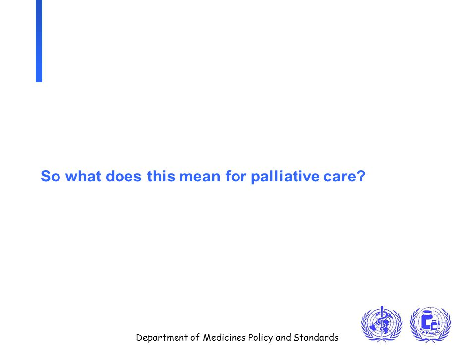 Department of Medicines Policy and Standards So what does this mean for palliative care?