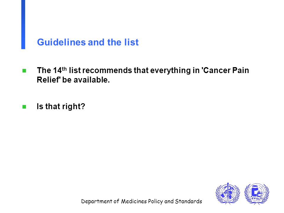 Department of Medicines Policy and Standards Guidelines and the list n The 14 th list recommends that everything in Cancer Pain Relief be available.