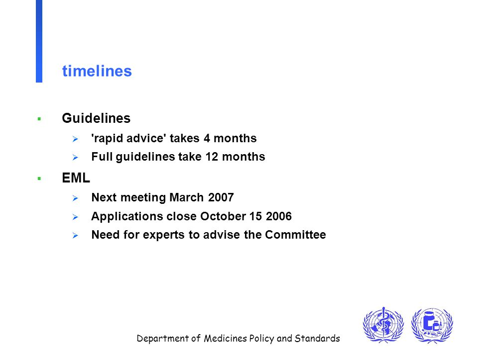 Department of Medicines Policy and Standards timelines  Guidelines  rapid advice takes 4 months  Full guidelines take 12 months  EML  Next meeting March 2007  Applications close October 15 2006  Need for experts to advise the Committee