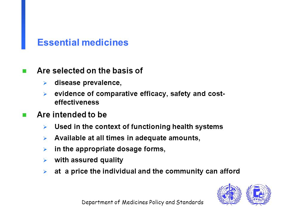 Department of Medicines Policy and Standards Essential medicines n Are selected on the basis of  disease prevalence,  evidence of comparative effica