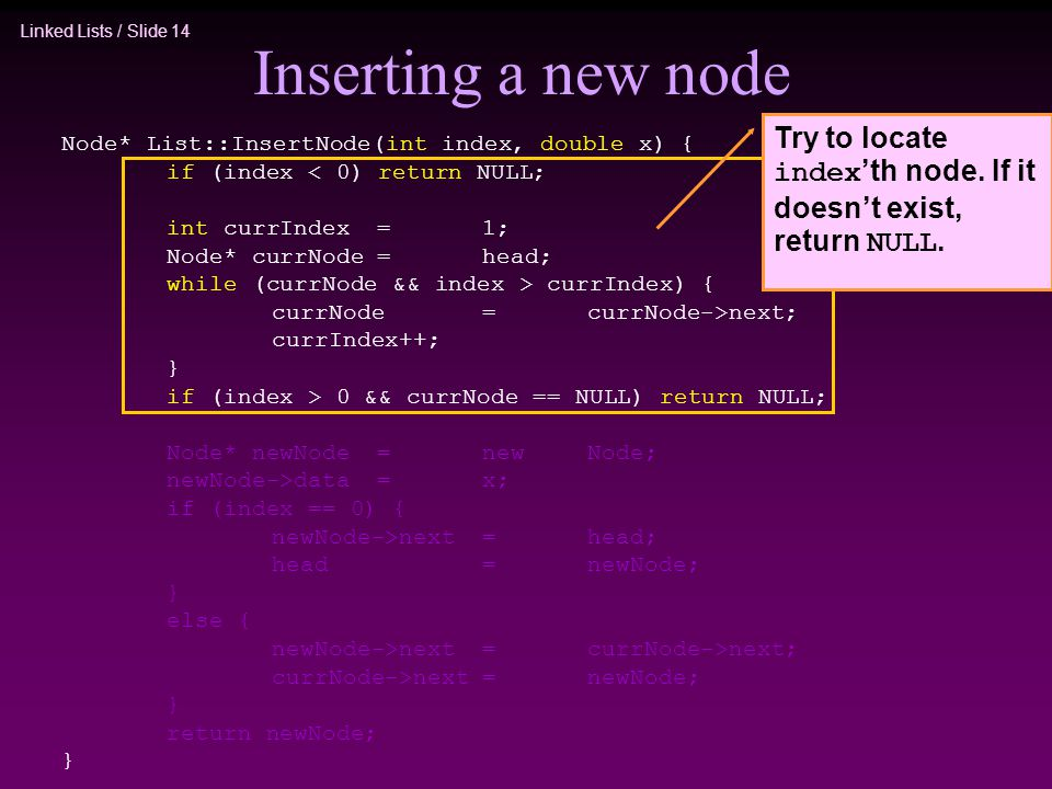 Linked Lists / Slide 14 Inserting a new node Node* List::InsertNode(int index, double x) { if (index < 0) return NULL; int currIndex=1; Node* currNode=head; while (currNode && index > currIndex) { currNode=currNode->next; currIndex++; } if (index > 0 && currNode == NULL) return NULL; Node* newNode=newNode; newNode->data=x; if (index == 0) { newNode->next=head; head=newNode; } else { newNode->next=currNode->next; currNode->next=newNode; } return newNode; } Try to locate index 'th node.