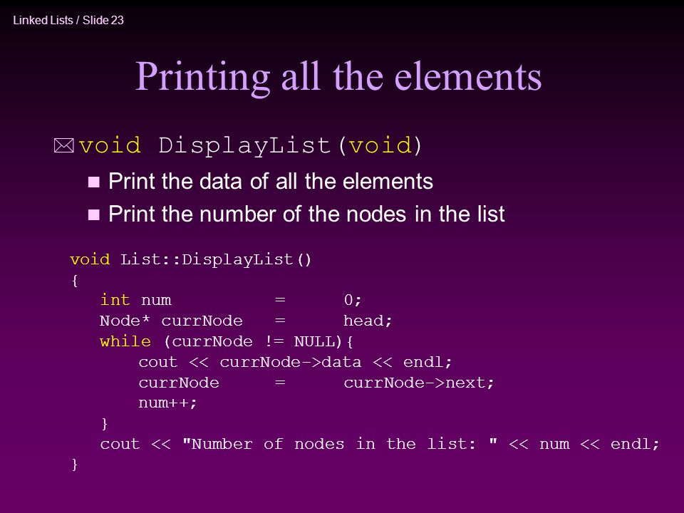 Linked Lists / Slide 23 Printing all the elements * void DisplayList(void) n Print the data of all the elements n Print the number of the nodes in the list void List::DisplayList() { int num=0; Node* currNode=head; while (currNode != NULL){ cout data << endl; currNode=currNode->next; num++; } cout << Number of nodes in the list: << num << endl; }