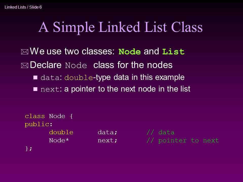 Linked Lists / Slide 6 A Simple Linked List Class  We use two classes: Node and List  Declare Node class for the nodes data : double -type data in this example next : a pointer to the next node in the list class Node { public: doubledata;// data Node*next;// pointer to next };