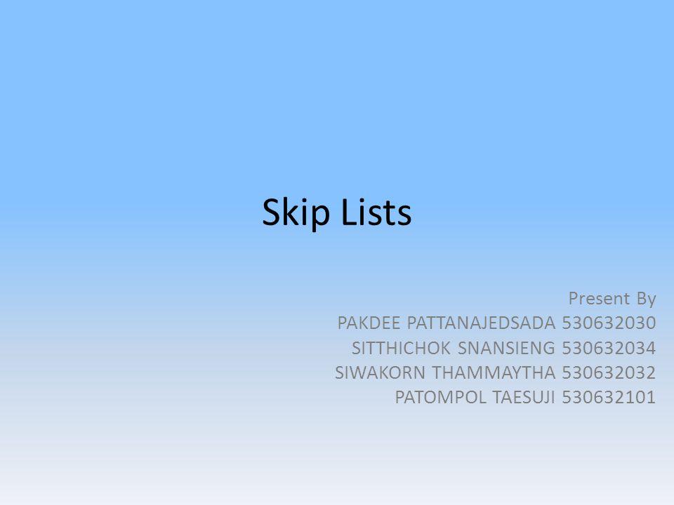 Skip Lists Present By PAKDEE PATTANAJEDSADA 530632030 SITTHICHOK SNANSIENG 530632034 SIWAKORN THAMMAYTHA 530632032 PATOMPOL TAESUJI 530632101