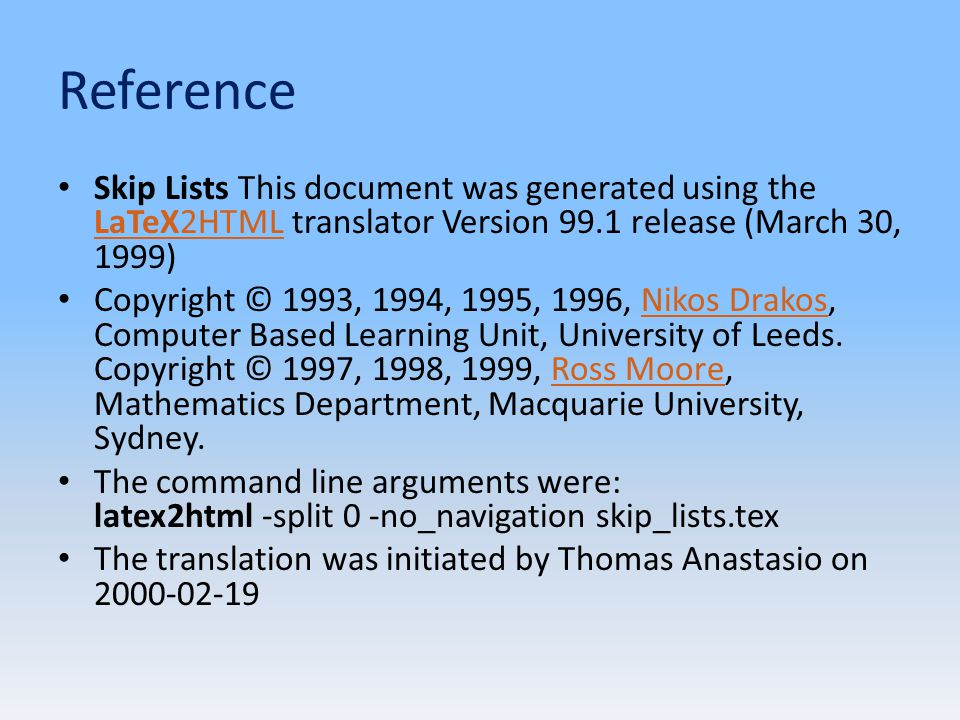Reference Skip Lists This document was generated using the LaTeX2HTML translator Version 99.1 release (March 30, 1999) LaTeX2HTML Copyright © 1993, 1994, 1995, 1996, Nikos Drakos, Computer Based Learning Unit, University of Leeds.