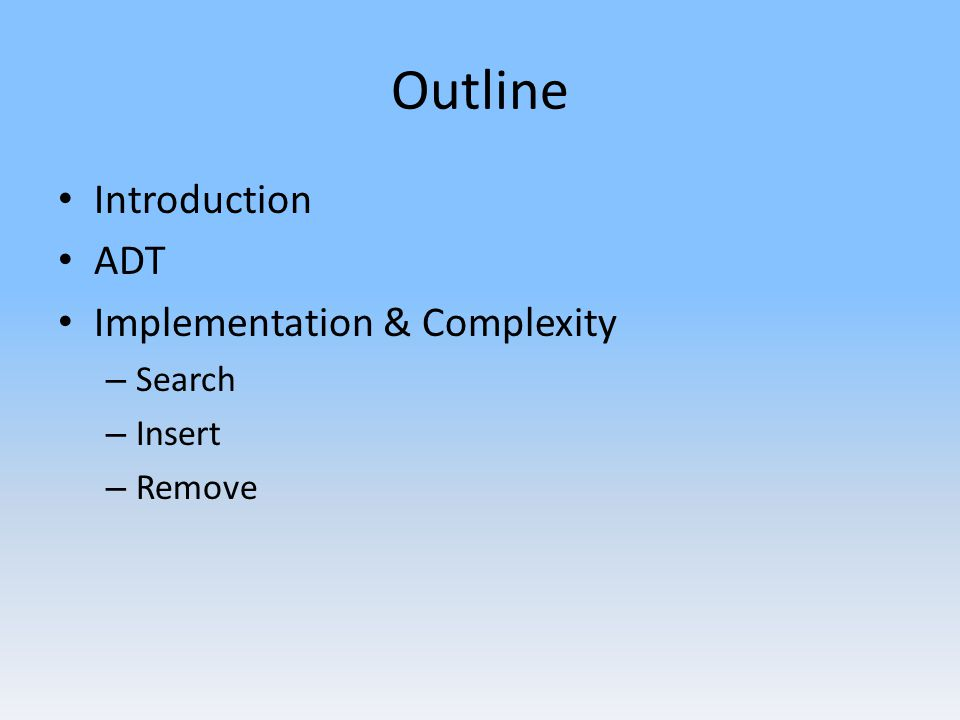 Outline Introduction ADT Implementation & Complexity – Search – Insert – Remove