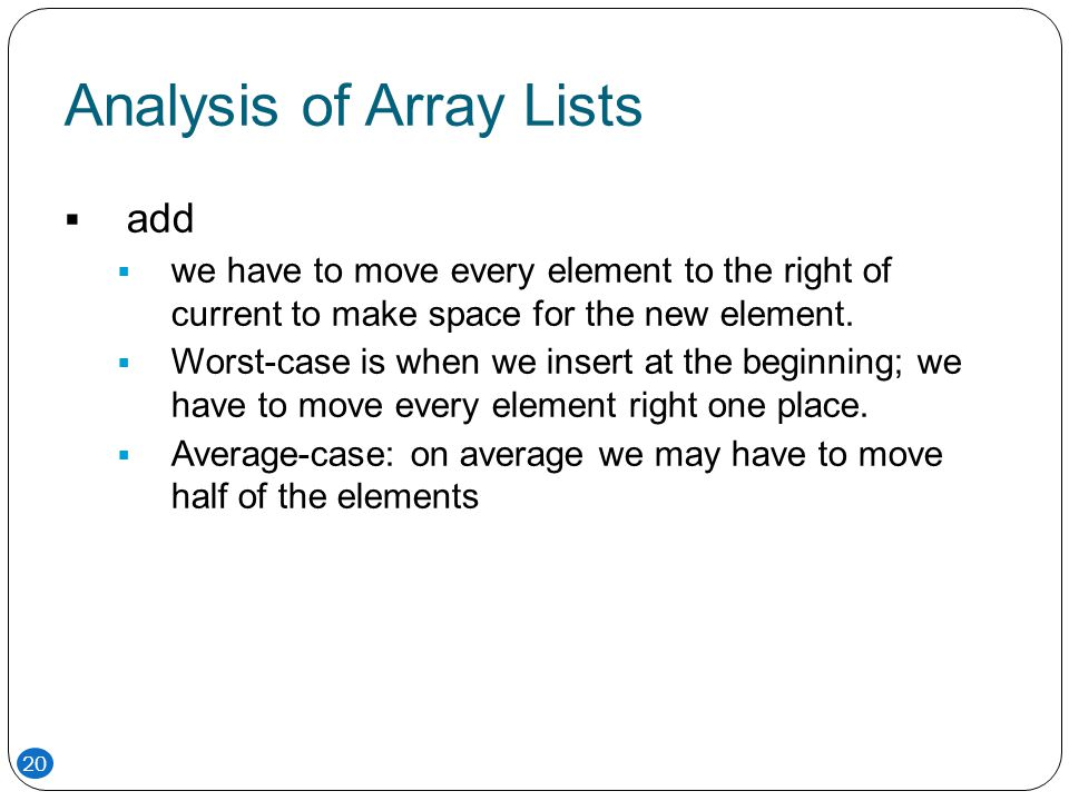 Analysis of Array Lists  add  we have to move every element to the right of current to make space for the new element.  Worst-case is when we inser