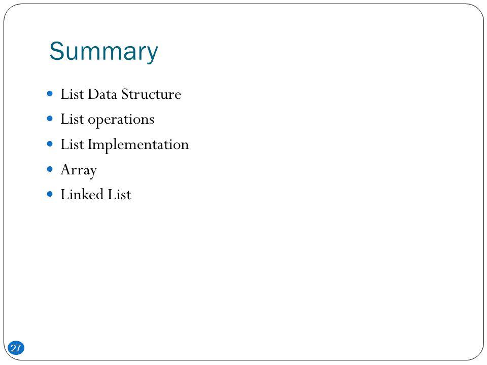 Summary 27 List Data Structure List operations List Implementation Array Linked List