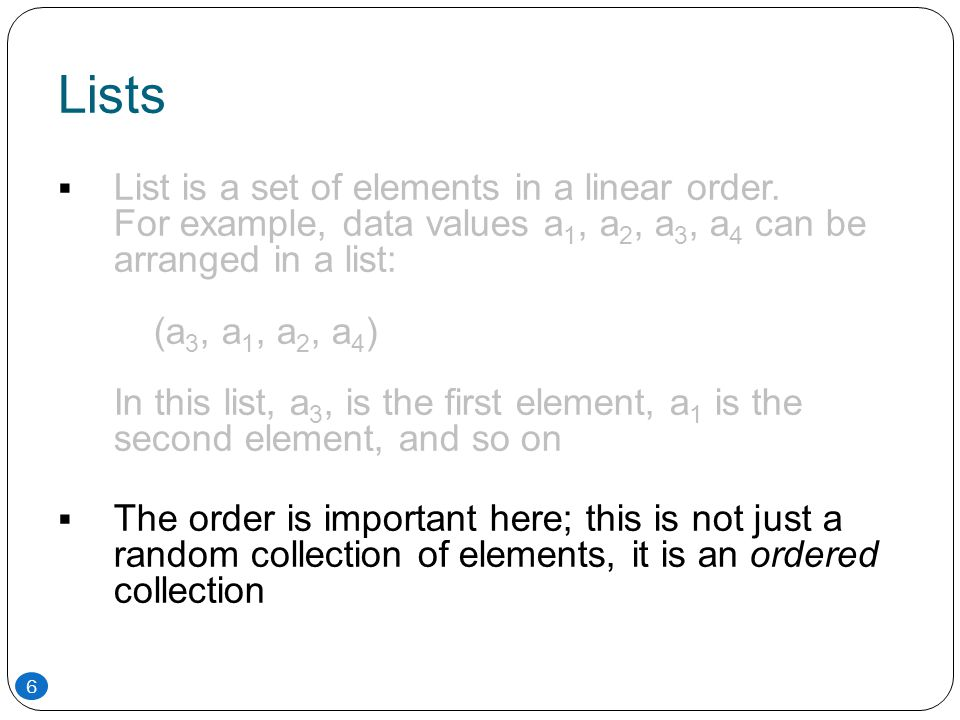 Lists  List is a set of elements in a linear order. For example, data values a 1, a 2, a 3, a 4 can be arranged in a list: (a 3, a 1, a 2, a 4 ) In t