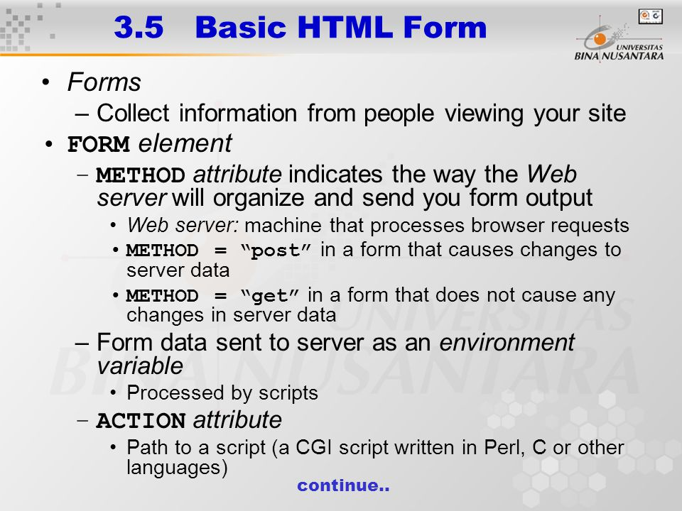 3.5 Basic HTML Form Forms –Collect information from people viewing your site FORM element –METHOD attribute indicates the way the Web server will organize and send you form output Web server: machine that processes browser requests METHOD = post in a form that causes changes to server data METHOD = get in a form that does not cause any changes in server data –Form data sent to server as an environment variable Processed by scripts –ACTION attribute Path to a script (a CGI script written in Perl, C or other languages) continue..